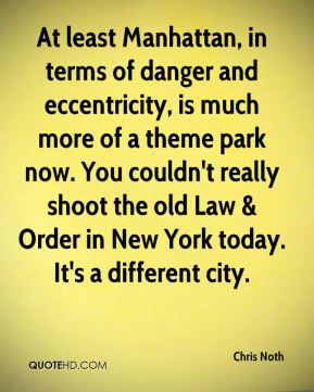 At least Manhattan, in terms of danger and eccentricity, is much more of a theme park now. You couldn't really shoot the old Law & Order in New York today. It's a different city.