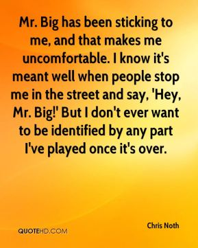 Mr. Big has been sticking to me, and that makes me uncomfortable. I know it's meant well when people stop me in the street and say, 'Hey, Mr. Big!' But I don't ever want to be identified by any part I've played once it's over.