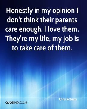 Chris Roberts - Honestly in my opinion I don't think their parents care enough. I love them. They're my life, my job is to take care of them.