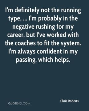 Chris Roberts - I'm definitely not the running type, ... I'm probably in the negative rushing for my career, but I've worked with the coaches to fit the system. I'm always confident in my passing, which helps.