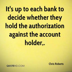 Chris Roberts - It's up to each bank to decide whether they hold the authorization against the account holder.