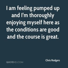 Chris Rodgers - I am feeling pumped up and I'm thoroughly enjoying myself here as the conditions are good and the course is great.