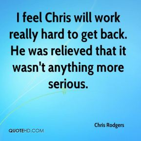Chris Rodgers - I feel Chris will work really hard to get back. He was relieved that it wasn't anything more serious.