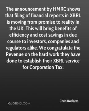 Chris Rodgers - The announcement by HMRC shows that filing of financial reports in XBRL is moving from promise to reality in the UK. This will bring benefits of efficiency and cost savings in due course to investors, companies and regulators alike. We congratulate the Revenue on the hard work they have done to establish their XBRL service for Corporation Tax.