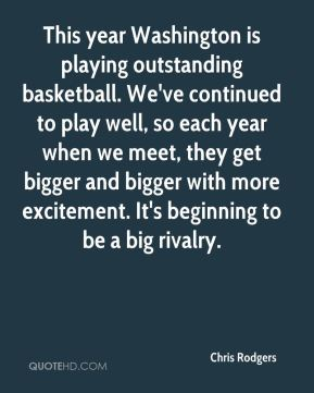 Chris Rodgers - This year Washington is playing outstanding basketball. We've continued to play well, so each year when we meet, they get bigger and bigger with more excitement. It's beginning to be a big rivalry.