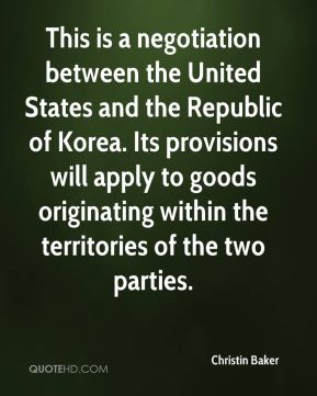 Christin Baker - This is a negotiation between the United States and the Republic of Korea. Its provisions will apply to goods originating within the territories of the two parties.