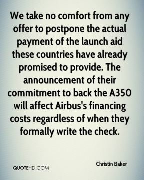 Christin Baker - We take no comfort from any offer to postpone the actual payment of the launch aid these countries have already promised to provide. The announcement of their commitment to back the A350 will affect Airbus's financing costs regardless of when they formally write the check.