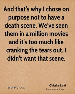 And that's why I chose on purpose not to have a death scene. We've seen them in a million movies and it's too much like cranking the tears out. I didn't want that scene.