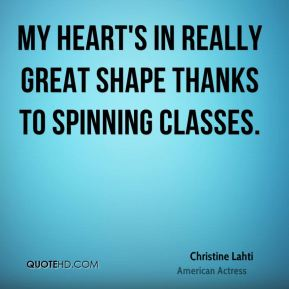 Christine Lahti - My heart's in really great shape thanks to spinning classes.