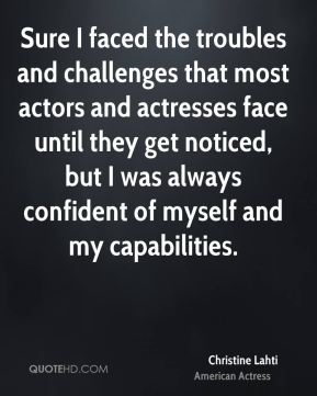 Sure I faced the troubles and challenges that most actors and actresses face until they get noticed, but I was always confident of myself and my capabilities.