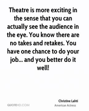 Theatre is more exciting in the sense that you can actually see the audience in the eye. You know there are no takes and retakes. You have one chance to do your job... and you better do it well!