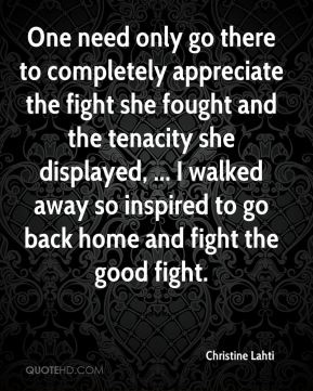 Christine Lahti - One need only go there to completely appreciate the fight she fought and the tenacity she displayed, ... I walked away so inspired to go back home and fight the good fight.
