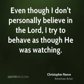 Christopher Reeve - Even though I don't personally believe in the Lord, I try to behave as though He was watching.