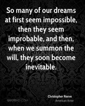 Christopher Reeve - So many of our dreams at first seem impossible, then they seem improbable, and then, when we summon the will, they soon become inevitable.