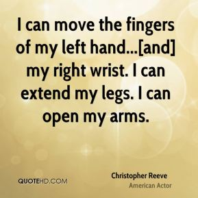 Christopher Reeve - I can move the fingers of my left hand...[and] my right wrist. I can extend my legs. I can open my arms.