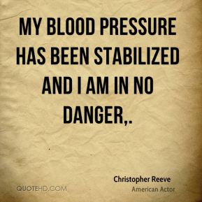 Christopher Reeve - My blood pressure has been stabilized and I am in no danger.
