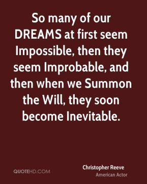 Christopher Reeve - So many of our DREAMS at first seem Impossible, then they seem Improbable, and then when we Summon the Will, they soon become Inevitable.