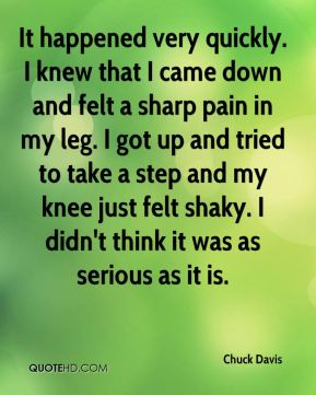 Chuck Davis - It happened very quickly. I knew that I came down and felt a sharp pain in my leg. I got up and tried to take a step and my knee just felt shaky. I didn't think it was as serious as it is.