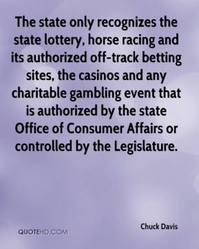 Chuck Davis - The state only recognizes the state lottery, horse racing and its authorized off-track betting sites, the casinos and any charitable gambling event that is authorized by the state Office of Consumer Affairs or controlled by the Legislature.