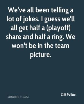 Cliff Politte - We've all been telling a lot of jokes. I guess we'll all get half a (playoff) share and half a ring. We won't be in the team picture.