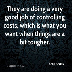 Colin Morton - They are doing a very good job of controlling costs, which is what you want when things are a bit tougher.