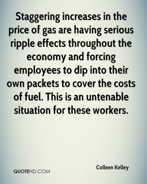 Colleen Kelley - Staggering increases in the price of gas are having serious ripple effects throughout the economy and forcing employees to dip into their own packets to cover the costs of fuel. This is an untenable situation for these workers.