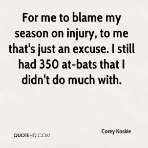 Corey Koskie - For me to blame my season on injury, to me that's just an excuse. I still had 350 at-bats that I didn't do much with.