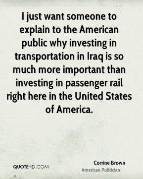 I just want someone to explain to the American public why investing in transportation in Iraq is so much more important than investing in passenger rail right here in the United States of America.