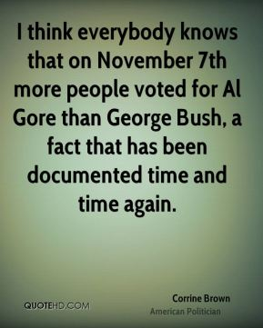 Corrine Brown - I think everybody knows that on November 7th more people voted for Al Gore than George Bush, a fact that has been documented time and time again.