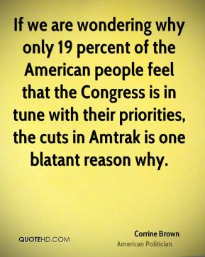 If we are wondering why only 19 percent of the American people feel that the Congress is in tune with their priorities, the cuts in Amtrak is one blatant reason why.