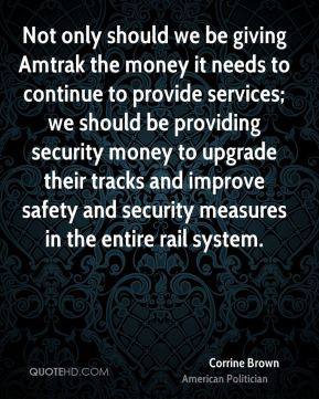Not only should we be giving Amtrak the money it needs to continue to provide services; we should be providing security money to upgrade their tracks and improve safety and security measures in the entire rail system.
