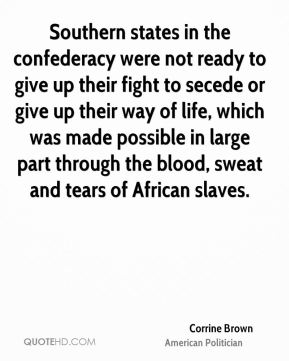 Corrine Brown - Southern states in the confederacy were not ready to give up their fight to secede or give up their way of life, which was made possible in large part through the blood, sweat and tears of African slaves.