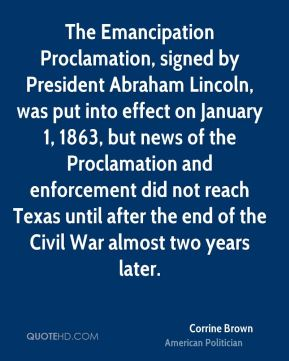 Corrine Brown - The Emancipation Proclamation, signed by President Abraham Lincoln, was put into effect on January 1, 1863, but news of the Proclamation and enforcement did not reach Texas until after the end of the Civil War almost two years later.