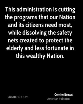 This administration is cutting the programs that our Nation and its citizens need most, while dissolving the safety nets created to protect the elderly and less fortunate in this wealthy Nation.