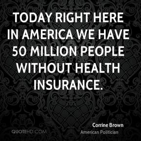 Today right here in America we have 50 million people without health insurance.