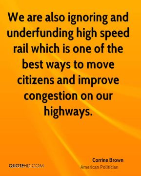 Corrine Brown - We are also ignoring and underfunding high speed rail which is one of the best ways to move citizens and improve congestion on our highways.