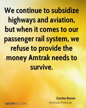 Corrine Brown - We continue to subsidize highways and aviation, but when it comes to our passenger rail system, we refuse to provide the money Amtrak needs to survive.