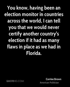 Corrine Brown - You know, having been an election monitor in countries across the world, I can tell you that we would never certify another country's election if it had as many flaws in place as we had in Florida.