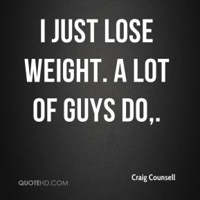 Craig Counsell - I just lose weight. A lot of guys do.