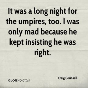 It was a long night for the umpires, too. I was only mad because he kept insisting he was right.