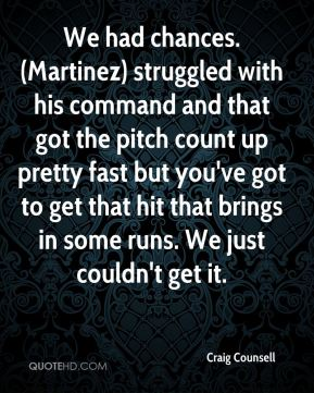 We had chances. (Martinez) struggled with his command and that got the pitch count up pretty fast but you've got to get that hit that brings in some runs. We just couldn't get it.