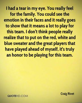 Craig Rivet - I had a tear in my eye. You really feel for the family. You could see the emotion in their faces and it really goes to show that it means a lot to play for this team. I don't think people really realize that to put on the red, white and blue sweater and the great players that have played ahead of myself, it's truly an honor to be playing for this team.