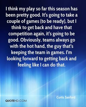 I think my play so far this season has been pretty good. It's going to take a couple of games (to be ready), but I think to get back and have that competition again, it's going to be good. Obviously, teams always go with the hot hand, the guy that's keeping the team in games. I'm looking forward to getting back and feeling like I can do that.