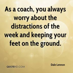 Dale Lennon - As a coach, you always worry about the distractions of the week and keeping your feet on the ground.