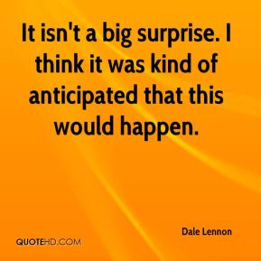 Dale Lennon - It isn't a big surprise. I think it was kind of anticipated that this would happen.