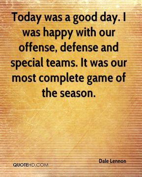 Today was a good day. I was happy with our offense, defense and special teams. It was our most complete game of the season.