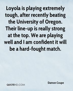 Damon Coupe - Loyola is playing extremely tough, after recently beating the University of Oregon. Their line-up is really strong at the top. We are playing well and I am confident it will be a hard-fought match.