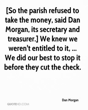 Dan Morgan - [So the parish refused to take the money, said Dan Morgan, its secretary and treasurer.] We knew we weren't entitled to it, ... We did our best to stop it before they cut the check.