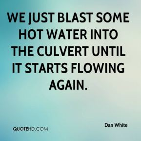 Dan White - We just blast some hot water into the culvert until it starts flowing again.