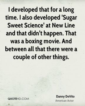 I developed that for a long time. I also developed 'Sugar Sweet Science' at New Line and that didn't happen. That was a boxing movie. And between all that there were a couple of other things.